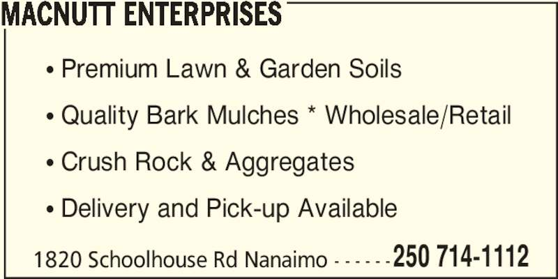MacNutt Enterprises (250-714-1112) - Display Ad - 1820 Schoolhouse Rd Nanaimo - - - - - - ? Premium Lawn & Garden Soils ? Quality Bark Mulches * Wholesale/Retail ? Crush Rock & Aggregates ? Delivery and Pick-up Available 250 714-1112 MACNUTT ENTERPRISES