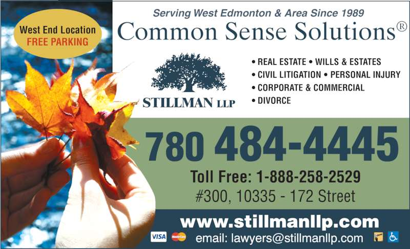 Stillman LLP (7804844445) - Display Ad - ? REAL ESTATE ? WILLS & ESTATES ? CIVIL LITIGATION ? PERSONAL INJURY ? CORPORATE & COMMERCIAL ? DIVORCE   780  484-4445 www.stillmanllp.com Toll Free: 1-888-258-2529 #300, 10335 - 172 Street Serving West Edmonton & Area Since 1989 West End Location FREE PARKING Common Sense Solutions?