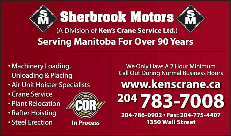 Sherbrook Motors (A Division Of Ken's Crane Service Ltd) (204-783-7008) - Display Ad - 204 783-7008 www.kenscrane.ca 204-786-0902 ? Fax: 204-775-4407 1350 Wall Street We Only Have A 2 Hour Minimum Call Out During Normal Business Hours (A Division of Ken?s Crane Service Ltd.) Sherbrook Motors Serving Manitoba For Over 90 Years ? Machinery Loading,   Unloading & Placing ? Air Unit Hoister Specialists ? Crane Service ? Plant Relocation ? Rafter Hoisting ? Steel Erection In Process