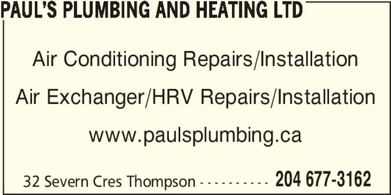Paul's Plumbing and Heating Ltd (204-677-3162) - Display Ad - Air Exchanger/HRV Repairs/Installation www.paulsplumbing.ca 32 Severn Cres Thompson - - - - - - - - - - 204 677-3162 PAUL?S PLUMBING AND HEATING LTD Air Conditioning Repairs/Installation Air Exchanger/HRV Repairs/Installation www.paulsplumbing.ca 32 Severn Cres Thompson - - - - - - - - - - 204 677-3162 PAUL?S PLUMBING AND HEATING LTD Air Conditioning Repairs/Installation