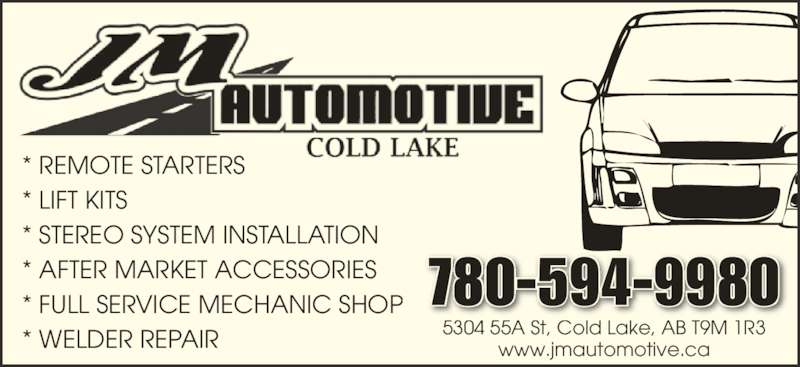 JM Automotive (780-594-9980) - Display Ad - 5304 55A St, Cold Lake, AB T9M 1R3 www.jmautomotive.ca 780-594-9980 * REMOTE STARTERS * LIFT KITS * STEREO SYSTEM INSTALLATION * AFTER MARKET ACCESSORIES * FULL SERVICE MECHANIC SHOP * WELDER REPAIR