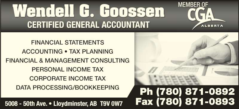 Wendell G Goossen Professional Corp (780-871-0892) - Display Ad - CERTIFIED GENERAL ACCOUNTANT FINANCIAL STATEMENTS Wendell G. Goossen ACCOUNTING ? TAX PLANNING FINANCIAL & MANAGEMENT CONSULTING PERSONAL INCOME TAX DATA PROCESSING/BOOKKEEPING CORPORATE INCOME TAX 5008 - 50th Ave. ? Lloydminster, AB  T9V 0W7 Ph (780) 871-0892 Fax (780) 871-0893 MEMBER OF