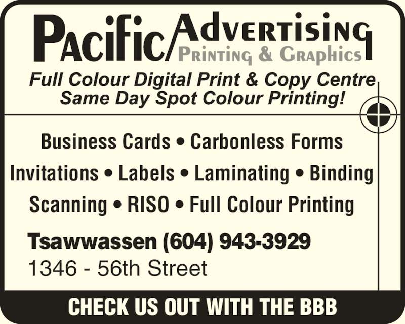 Pacific Advertising & Printing (604-943-3929) - Display Ad - Business Cards ? Carbonless Forms Invitations ? Labels ? Laminating ? Binding CHECK US OUT WITH THE BBB Tsawwassen (604) 943-3929 1346 - 56th Street Scanning ? RISO ? Full Colour Printing
