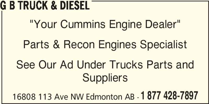 "G B Truck & Diesel (780-483-8314) - Display Ad - G B TRUCK & DIESEL ""Your Cummins Engine Dealer"" Parts & Recon Engines Specialist See Our Ad Under Trucks Parts and Suppliers 16808 113 Ave NW Edmonton AB - 1 877 428-7897"