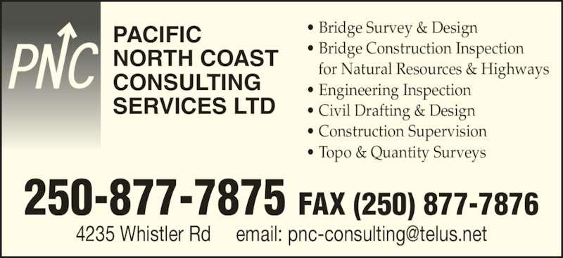 Pacific North Coast Consulting Services (250-877-7875) - Display Ad - ? Bridge Survey & Design ? Bridge Construction Inspection for Natural Resources & Highways  ? Engineering Inspection ? Civil Drafting & Design ? Construction Supervision ? Topo & Quantity Surveys  PACIFIC NORTH COAST CONSULTING SERVICES LTD 250-877-7875 FAX (250) 877-7876