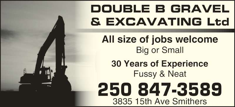 Double B Gravel & Excavating Ltd (250-847-3589) - Display Ad - Fussy & Neat 250 847-3589 3835 15th Ave Smithers DOUBLE B GRAVEL & EXCAVATING Ltd All size of jobs welcome Big or Small 30 Years of Experience Fussy & Neat 250 847-3589 3835 15th Ave Smithers DOUBLE B GRAVEL & EXCAVATING Ltd All size of jobs welcome Big or Small 30 Years of Experience