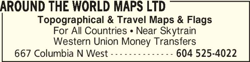 Around The World Maps Ltd (604-525-4022) - Display Ad - AROUND THE WORLD MAPS LTD 667 Columbia N West - - - - - - - - - - - - - - 604 525-4022 Topographical & Travel Maps & Flags For All Countries ? Near Skytrain Western Union Money Transfers AROUND THE WORLD MAPS LTD 667 Columbia N West - - - - - - - - - - - - - - 604 525-4022 Topographical & Travel Maps & Flags For All Countries ? Near Skytrain Western Union Money Transfers
