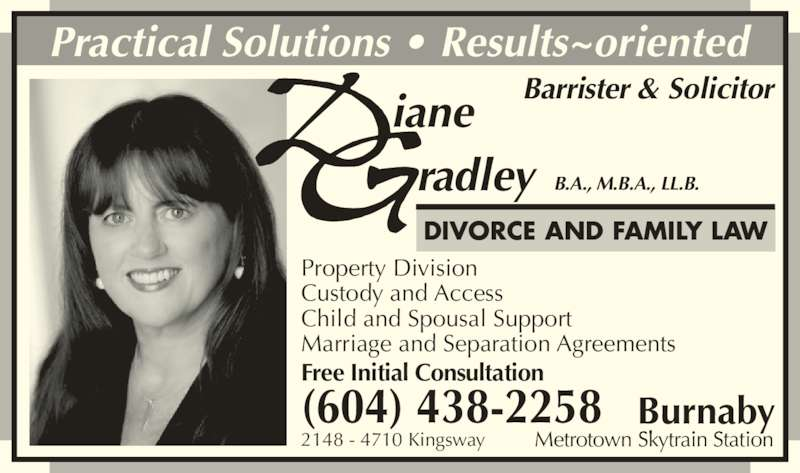 Diane Gradley (6044382258) - Display Ad - Free Initial Consultation Property Division Custody and Access Child and Spousal Support Marriage and Separation Agreements 2148 - 4710 Kingsway Practical Solutions ? Results~oriented iane radley B.A., M.B.A., LL.B. Barrister & Solicitor DIVORCE AND FAMILY LAW Burnaby Metrotown Skytrain Station (604) 438-2258