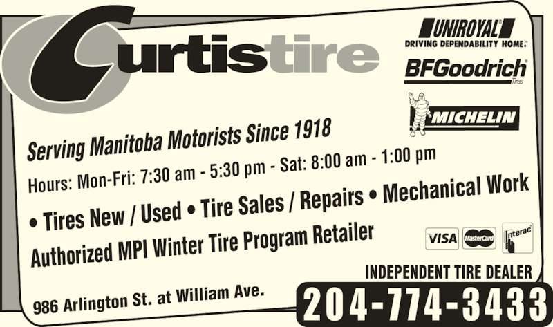 Curtis Tire Service (204-774-3433) - Display Ad - 20 4-774-3433 Serving Manitoba Motor t William Ave. ists Since 1918 Hours: Mon-Fri: 7:30  am - 5:30 pm - Sat:  8:00 am - 1:00 pm ? Tires New / Used ? Ti re Sales / Repairs ? Me chanical Work Authorized MPI Winter T ire Program Retailer 986 Arlington St. a