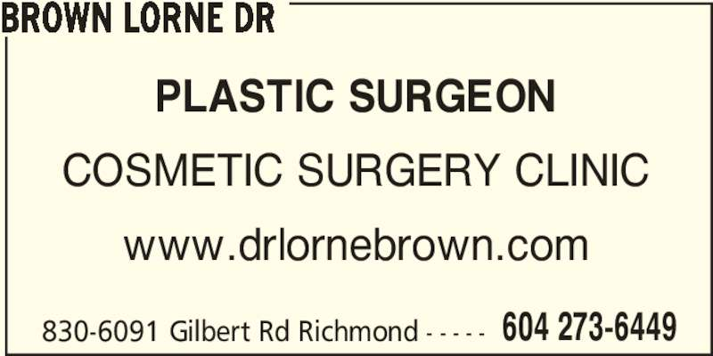 Cosmetic Surgery Clinic Of Dr Lorne Brown (604-273-6449) - Display Ad - BROWN LORNE DR 830-6091 Gilbert Rd Richmond - - - - - 604 273-6449 PLASTIC SURGEON COSMETIC SURGERY CLINIC www.drlornebrown.com