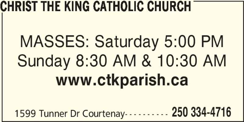 Christ The King Catholic Church (250-334-4716) - Display Ad - CHRIST THE KING CATHOLIC CHURCH MASSES: Saturday 5:00 PM 1599 Tunner Dr Courtenay- - - - - - - - - - 250 334-4716 Sunday 8:30 AM & 10:30 AM www.ctkparish.ca