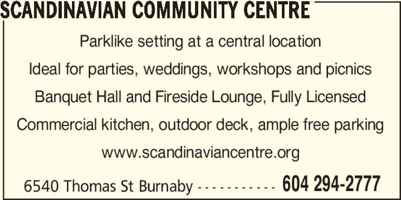 Scandinavian Community Centre (604-294-2777) - Display Ad - SCANDINAVIAN COMMUNITY CENTRE 6540 Thomas St Burnaby - - - - - - - - - - - 604 294-2777 Parklike setting at a central location Ideal for parties, weddings, workshops and picnics Banquet Hall and Fireside Lounge, Fully Licensed Commercial kitchen, outdoor deck, ample free parking www.scandinaviancentre.org