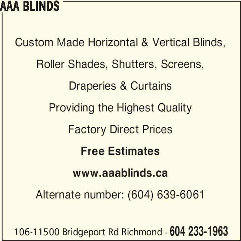 AAA Blinds (604-233-1963) - Display Ad - 106-11500 Bridgeport Rd Richmond - 604 233-1963 Custom Made Horizontal & Vertical Blinds, Roller Shades, Shutters, Screens, Draperies & Curtains Providing the Highest Quality Factory Direct Prices Free Estimates www.aaablinds.ca Alternate number: (604) 639-6061 AAA BLINDS 106-11500 Bridgeport Rd Richmond - 604 233-1963 Custom Made Horizontal & Vertical Blinds, Roller Shades, Shutters, Screens, Draperies & Curtains Providing the Highest Quality Factory Direct Prices Free Estimates www.aaablinds.ca Alternate number: (604) 639-6061 AAA BLINDS