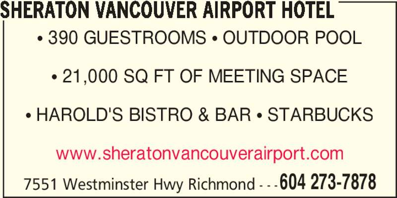 Sheraton Vancouver Airport Hotel (6042737878) - Display Ad - 604 273-7878 SHERATON VANCOUVER AIRPORT HOTEL ? 390 GUESTROOMS ? OUTDOOR POOL ? 21,000 SQ FT OF MEETING SPACE ? HAROLD'S BISTRO & BAR ? STARBUCKS www.sheratonvancouverairport.com 7551 Westminster Hwy Richmond - - -