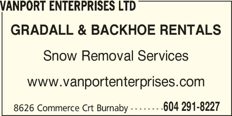 Vanport Enterprises Ltd (6042275356) - Display Ad - VANPORT ENTERPRISES LTD GRADALL & BACKHOE RENTALS Snow Removal Services www.vanportenterprises.com 8626 Commerce Crt Burnaby - - - - - - - -604 291-8227 VANPORT ENTERPRISES LTD GRADALL & BACKHOE RENTALS Snow Removal Services www.vanportenterprises.com 8626 Commerce Crt Burnaby - - - - - - - -604 291-8227