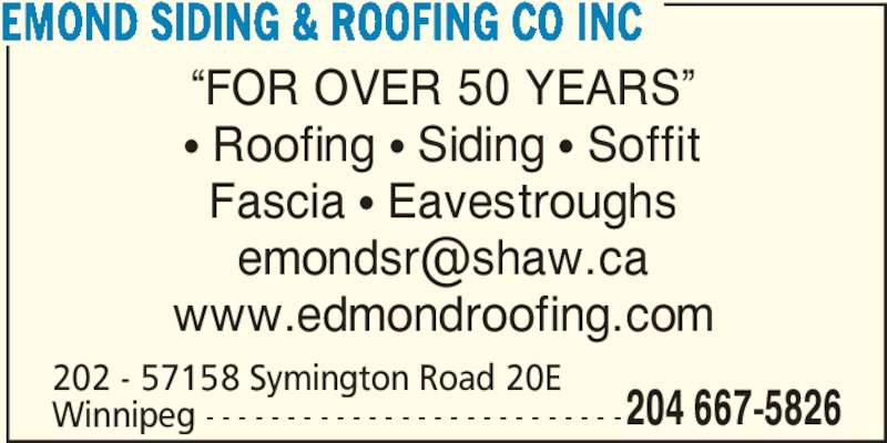 Emond Siding & Roofing Co Inc (204-667-5826) - Display Ad - ?FOR OVER 50 YEARS? ? Roofing ? Siding ? Soffit Fascia ? Eavestroughs www.edmondroofing.com 202 - 57158 Symington Road 20E Winnipeg - - - - - - - - - - - - - - - - - - - - - - - - - -204 667-5826 EMOND SIDING & ROOFING CO INC