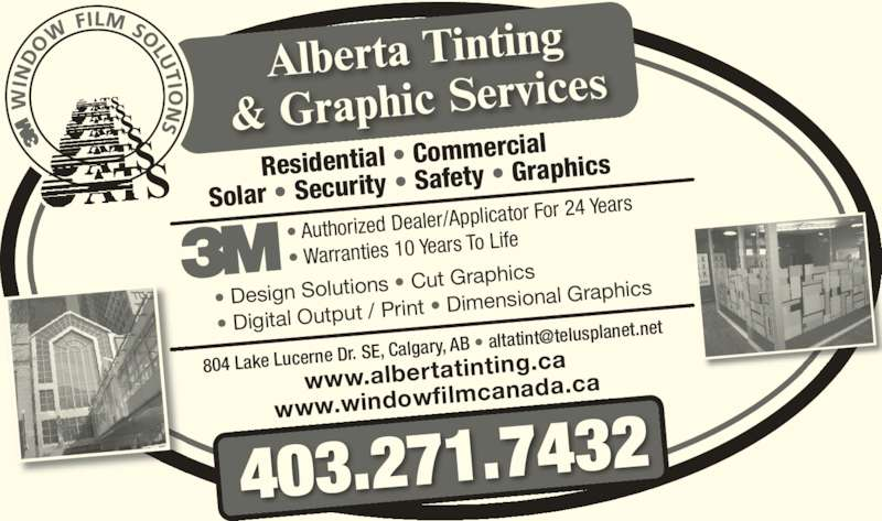 Alberta Tinting & Graphic Services (403-271-7432) - Display Ad - Dr. SE, Calgary, AB anet.net www.albertatin ting.ca www.windowfi lmcanada.ca ? Authorized Deale r/Applicator For 24  Years 804 Lake Lucerne  ? Warranties 10 Ye ars To Life 403.271.7432 Residential ? Com mercial  Solar ? Security  ? Safety ? Graphi cs ? Design Solutio ns ? Cut Graphi cs ? Digital Output  / Print ? Dimen sional Graphics