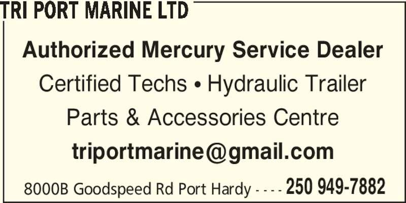Tri Port Marine Ltd (250-949-7882) - Display Ad - Certified Techs ? Hydraulic Trailer Parts & Accessories Centre TRI PORT MARINE LTD 8000B Goodspeed Rd Port Hardy - - - - 250 949-7882 Authorized Mercury Service Dealer