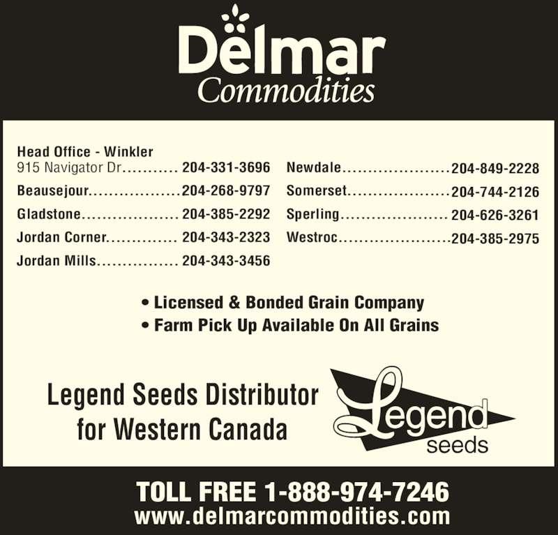 Delmar Commodities Ltd (2043313696) - Display Ad - Head Office - Winkler 915 Navigator Dr........... Beausejour................... Gladstone................... Jordan Corner.............. Jordan Mills................ 204-331-3696 204-268-9797 204-385-2292 204-343-2323 204-343-3456 Legend Seeds Distributor for Western Canada ? Licensed & Bonded Grain Company ? Farm Pick Up Available On All Grains TOLL FREE 1-888-974-7246 www.delmarcommodities.com Newdale..................... Somerset.................... Sperling..................... Westroc...................... 204-849-2228 204-744-2126 204-626-3261 204-385-2975