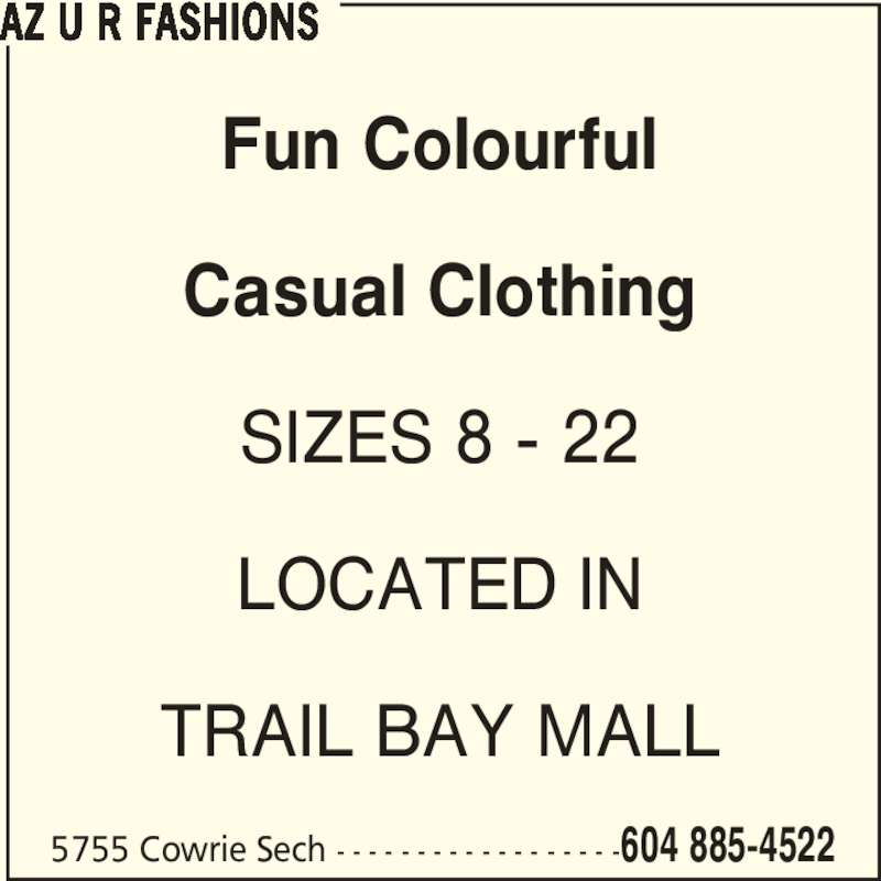 AZ U R Fashions (604-885-4522) - Display Ad - Casual Clothing SIZES 8 - 22 LOCATED IN TRAIL BAY MALL AZ U R FASHIONS 5755 Cowrie Sech - - - - - - - - - - - - - - - - - -604 885-4522 Fun Colourful