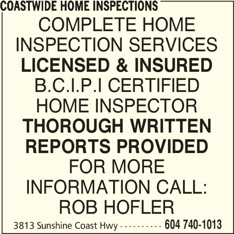 Coastwide Home Inspections (604-740-1013) - Display Ad - COASTWIDE HOME INSPECTIONS COMPLETE HOME INSPECTION SERVICES ROB HOFLER B.C.I.P.I CERTIFIED HOME INSPECTOR THOROUGH WRITTEN REPORTS PROVIDED FOR MORE INFORMATION CALL: LICENSED & INSURED 3813 Sunshine Coast Hwy - - - - - - - - - - 604 740-1013 COMPLETE HOME INSPECTION SERVICES LICENSED & INSURED B.C.I.P.I CERTIFIED HOME INSPECTOR THOROUGH WRITTEN REPORTS PROVIDED FOR MORE INFORMATION CALL: ROB HOFLER COASTWIDE HOME INSPECTIONS 3813 Sunshine Coast Hwy - - - - - - - - - - 604 740-1013