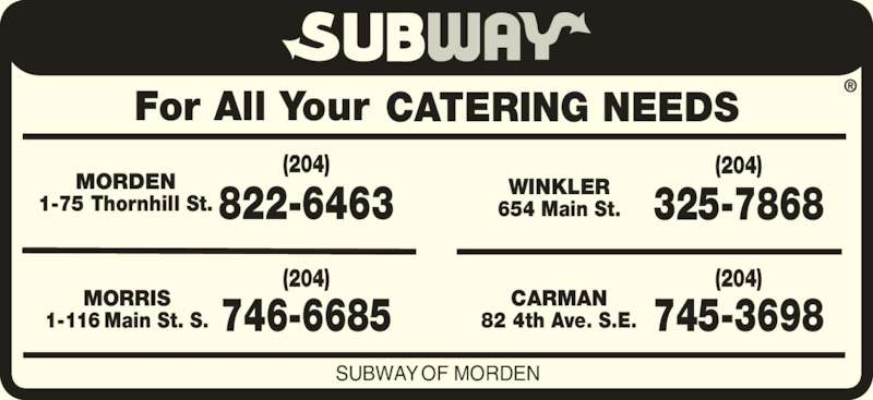 Subway (2048226463) - Display Ad - For All Your CATERING NEEDS SUBWAY OF MORDEN MORDEN 1-75 Thornhill St. 822-6463 (204) CARMAN 82 4th Ave. S.E. 745-3698 (204) WINKLER 654 Main St. 325-7868 (204) MORRIS 1-116 Main St. S. 746-6685 (204)