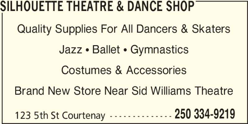 Silhouette Theatre & Dance Shop (250-334-9219) - Display Ad - 123 5th St Courtenay - - - - - - - - - - - - - - 250 334-9219 SILHOUETTE THEATRE & DANCE SHOP Quality Supplies For All Dancers & Skaters Jazz ? Ballet ? Gymnastics Costumes & Accessories Brand New Store Near Sid Williams Theatre