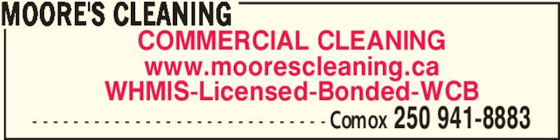 Moore's Cleaning (250-941-8883) - Display Ad - MOORE'S CLEANING COMMERCIAL CLEANING www.moorescleaning.ca WHMIS-Licensed-Bonded-WCB - - - - - - - - - - - - - - - - - - - - - - - - - - - - - Comox 250 941-8883
