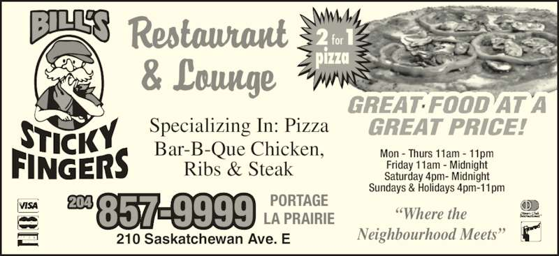 Bill's Sticky Fingers (204-857-9999) - Display Ad - GREAT PRICE! 2 for 1 pizza Specializing In: Pizza Bar-B-Que Chicken,  Ribs & Steak ?Where the Neighbourhood Meets? Mon - Thurs 11am - 11pm Friday 11am - Midnight Saturday 4pm- Midnight Sundays & Holidays 4pm-11pm 210 Saskatchewan Ave. E PORTAGE LA PRAIRIE 204 857-9999