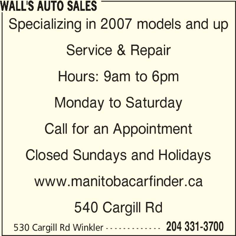 Wall's Auto Sales (204-331-3700) - Display Ad - Service & Repair Hours: 9am to 6pm Monday to Saturday Call for an Appointment Closed Sundays and Holidays www.manitobacarfinder.ca 540 Cargill Rd WALL'S AUTO SALES 530 Cargill Rd Winkler - - - - - - - - - - - - - 204 331-3700 Specializing in 2007 models and up
