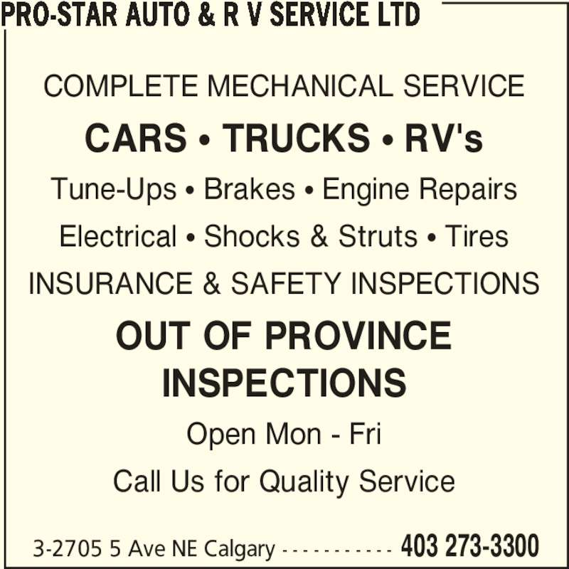 Pro-Star Auto & R V Service Ltd (403-273-3300) - Display Ad - COMPLETE MECHANICAL SERVICE CARS ? TRUCKS ? RV's Tune-Ups ? Brakes ? Engine Repairs Electrical ? Shocks & Struts ? Tires INSURANCE & SAFETY INSPECTIONS OUT OF PROVINCE INSPECTIONS Open Mon - Fri Call Us for Quality Service PRO-STAR AUTO & R V SERVICE LTD 3-2705 5 Ave NE Calgary - - - - - - - - - - - 403 273-3300