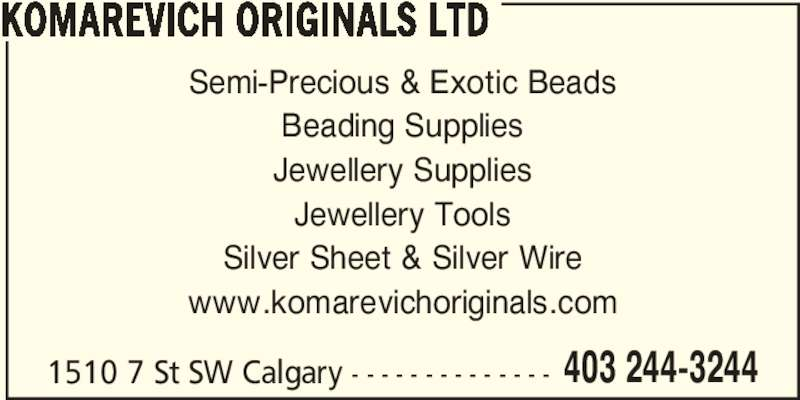 Komarevich Originals Ltd (403-244-3244) - Display Ad - 403 244-3244 KOMAREVICH ORIGINALS LTD Semi-Precious & Exotic Beads Beading Supplies Jewellery Supplies Jewellery Tools Silver Sheet & Silver Wire www.komarevichoriginals.com 1510 7 St SW Calgary - - - - - - - - - - - - - -