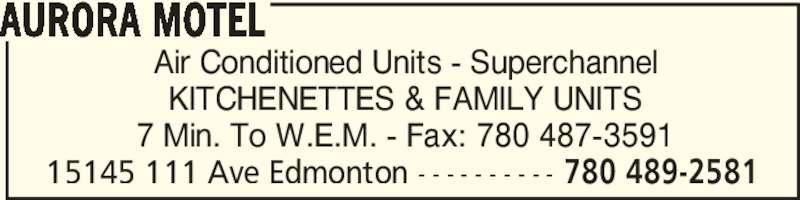 Aurora Motel (780-489-2581) - Display Ad - Air Conditioned Units - Superchannel KITCHENETTES & FAMILY UNITS 7 Min. To W.E.M. - Fax: 780 487-3591 AURORA MOTEL 15145 111 Ave Edmonton - - - - - - - - - - 780 489-2581