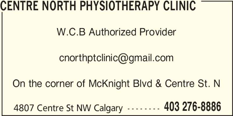 Centre North Physiotherapy Clinic (403-276-8886) - Display Ad - W.C.B Authorized Provider CENTRE NORTH PHYSIOTHERAPY CLINIC On the corner of McKnight Blvd & Centre St. N 4807 Centre St NW Calgary - - - - - - - - 403 276-8886