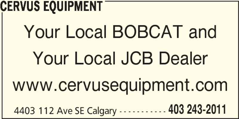 Cervus Equipment (4032432011) - Display Ad - Your Local JCB Dealer www.cervusequipment.com 4403 112 Ave SE Calgary - - - - - - - - - - - 403 243-2011 CERVUS EQUIPMENT Your Local BOBCAT and