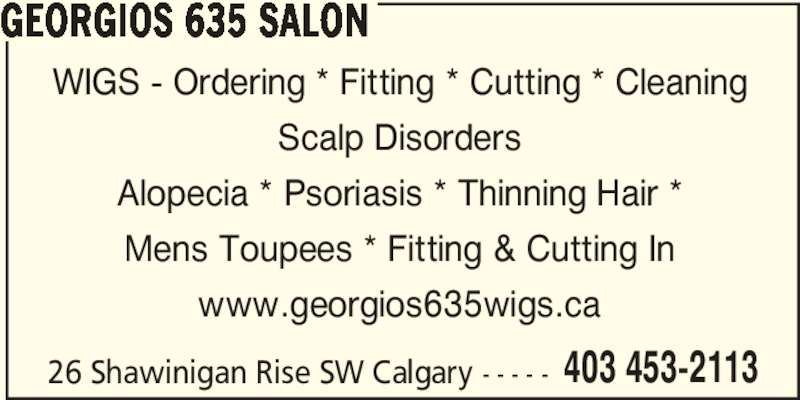 Georgios 635 Salon (4034532113) - Display Ad - Mens Toupees * Fitting & Cutting In www.georgios635wigs.ca 26 Shawinigan Rise SW Calgary - - - - - 403 453-2113 Alopecia * Psoriasis * Thinning Hair * GEORGIOS 635 SALON WIGS - Ordering * Fitting * Cutting * Cleaning Scalp Disorders