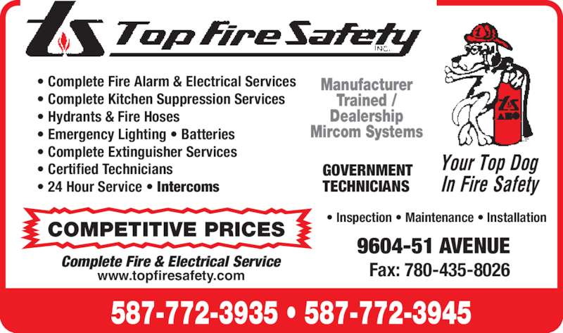 Top Fire Safety Inc (780-413-8484) - Display Ad - COMPETITIVE PRICES 9604-51 AVENUE Fax: 780-435-8026 ? Complete Fire Alarm & Electrical Services ? Complete Kitchen Suppression Services ? Hydrants & Fire Hoses ? Emergency Lighting ? Batteries ? Complete Extinguisher Services ? Certified Technicians ? 24 Hour Service ? Intercoms GOVERNMENT TECHNICIANS Complete Fire & Electrical Service Manufacturer Trained / Dealership Mircom Systems 587-772-3935 ? 587-772-3945 www.topfiresafety.com ? Inspection ? Maintenance ? Installation