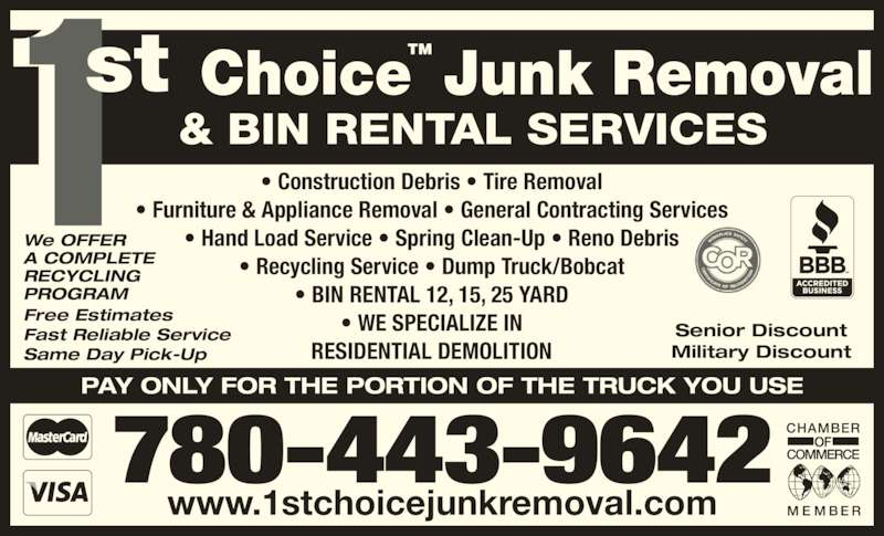 1st Choice Junk Removal & Bin Rentals (780-267-9320) - Display Ad - We OFFER A COMPLETE RECYCLING PROGRAM ? Furniture & Appliance Removal ? General Contracting Services ? Hand Load Service ? Spring Clean-Up ? Reno Debris ? Recycling Service ? Dump Truck/Bobcat ? BIN RENTAL 12, 15, 25 YARD ? WE SPECIALIZE IN RESIDENTIAL DEMOLITION PAY ONLY FOR THE PORTION OF THE TRUCK YOU USE 780-443-9642 www.1stchoicejunkremoval.com ? Construction Debris ? Tire Removal TM Senior Discount Military Discount Free Estimates Fast Reliable Service Same Day Pick-Up
