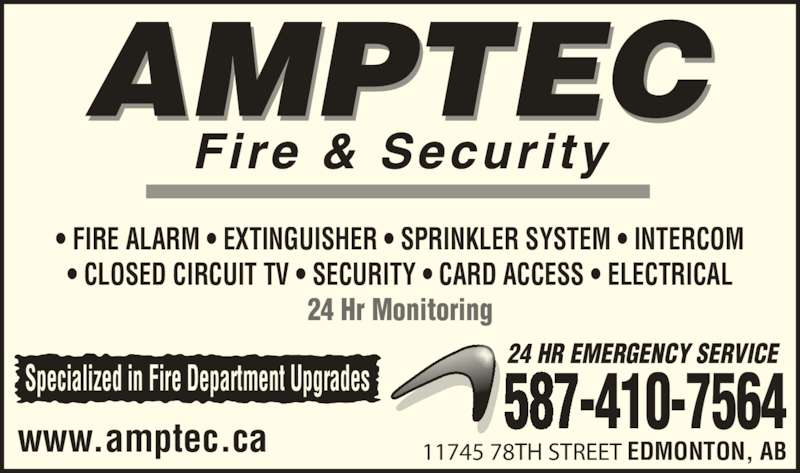 Amptec Fire & Security (780-426-7878) - Display Ad - 24 Hr Monitoring www.amptec.ca 587-410-7564Specialized in Fire Department Upgrades 24 HR EMERGENCY SERVICE 11745 78TH STREET EDMONTON, AB ? CLOSED CIRCUIT TV ? SECURITY ? CARD ACCESS ? ELECTRICAL ? FIRE ALARM ? EXTINGUISHER ? SPRINKLER SYSTEM ? INTERCOM