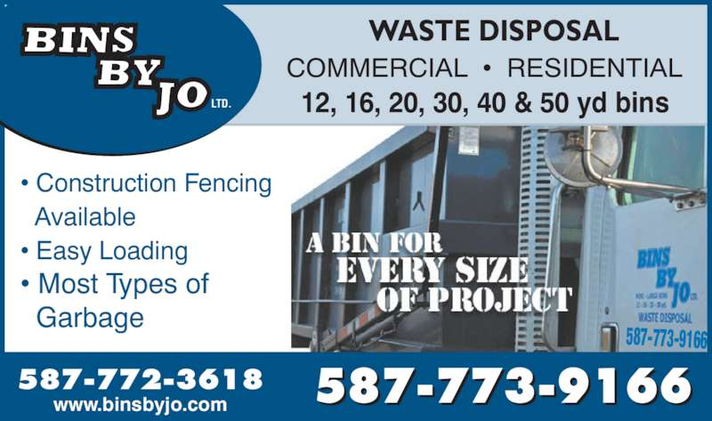 Bins By Jo Ltd (7807187908) - Display Ad - 587-773-9166 ? Construction Fencing    Available ? Easy Loading   Garbage 12, 16, 20, 30, 40 & 50 yd bins COMMERCIAL  ?  RESIDENTIAL WASTE DISPOSAL 587-772-3618 www.binsbyjo.com 587-773-9166 LTD. ? Most Types of