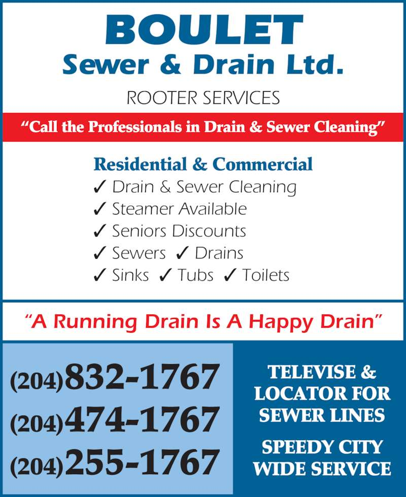 Boulet Sewer & Drain Ltd (204-832-1767) - Display Ad - ROOTER SERVICES Sewer & Drain Ltd. BOULET Residential & Commercial ? Drain & Sewer Cleaning ? Steamer Available ? Seniors Discounts ? Sewers  ? Drains ? Sinks  ? Tubs  ? Toilets ?Call the Professionals in Drain & Sewer Cleaning? ?A Running Drain Is A Happy Drain? TELEVISE & LOCATOR FOR SEWER LINES (204)474-1767 SPEEDY CITY WIDE SERVICE (204)832-1767 (204)255-1767