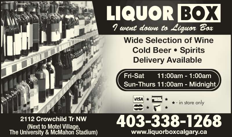 Liquor Box (403-338-1268) - Display Ad - Wide Selection of Wine Cold Beer ? Spirits Delivery Available  www.liquorboxcalgary.ca 403-338-12682112 Crowchild Tr NW(Next to Motel Village, The University & McMahon Stadium) - in store only I went down to Liquor Box Fri-Sat 11:00am - 1:00am Sun-Thurs 11:00am - Midnight