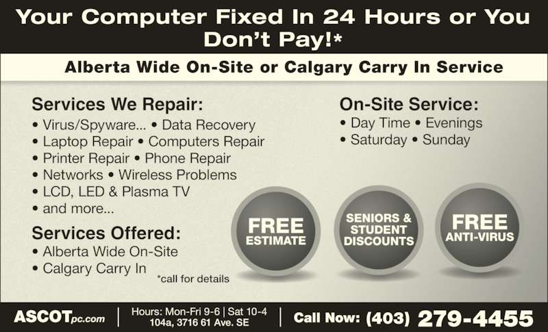 Ascot Business Systems (403-279-4455) - Display Ad - Alberta Wide On-Site or Calgary Carry In Service ? Day Time ? Evenings ? Saturday ? Sunday Services Offered: ? Alberta Wide On-Site ? Calgary Carry In *call for details FREE ESTIMATE SENIORS & STUDENT DISCOUNTS FREE ANTI-VIRUS Services We Repair: Your Computer Fixed In 24 Hours or You Don?t Pay!* ASCOTpc.com (403) 279-4455Call Now:Hours: Mon-Fri 9-6 | Sat 10-4104a, 3716 61 Ave. SE ? Virus/Spyware... ? Data Recovery ? Laptop Repair ? Computers Repair ? Printer Repair ? Phone Repair ? Networks ? Wireless Problems ? LCD, LED & Plasma TV ? and more... On-Site Service: