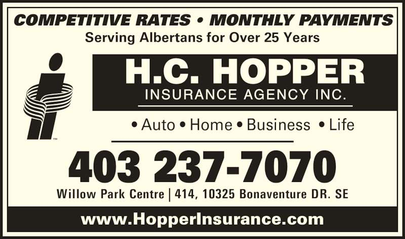 H C Hopper Insurance Agency Inc (403-237-7070) - Display Ad - Serving Albertans for Over 25 Years www.HopperInsurance.com Willow Park Centre | 414, 10325 Bonaventure DR. SE 403 237-7070 ? Auto ? Home ? Business  ? Life  COMPETITIVE RATES ? MONTHLY PAYMENTS