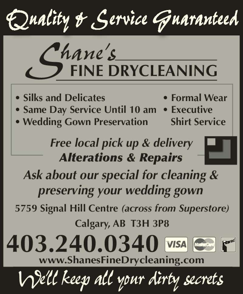 Shanes Fine Dry Cleaning (403-240-0340) - Display Ad - 5759 Signal Hill Centre (across from Superstore) Calgary, AB  T3H 3P8 www.ShanesFineDrycleaning.com 403.240.0340 Shane?sFINE DRYCLEANING Quality & Service Guaranteed We?ll keep all your dirty secrets Free local pick up & delivery Alterations & Repairs Ask about our special for cleaning & preserving your wedding gown ? Silks and Delicates ? Same Day Service Until 10 am ? Wedding Gown Preservation ? Formal Wear ? Executive     Shirt Service