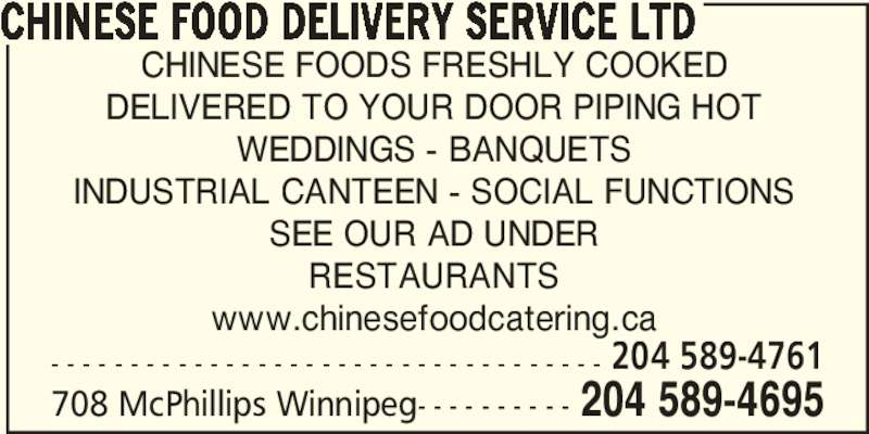Chinese Food Delivery Service Ltd (2045894695) - Display Ad - CHINESE FOOD DELIVERY SERVICE LTD CHINESE FOODS FRESHLY COOKED DELIVERED TO YOUR DOOR PIPING HOT WEDDINGS - BANQUETS INDUSTRIAL CANTEEN - SOCIAL FUNCTIONS SEE OUR AD UNDER RESTAURANTS www.chinesefoodcatering.ca - - - - - - - - - - - - - - - - - - - - - - - - - - - - - - - - - - - 204 589-4761 708 McPhillips Winnipeg- - - - - - - - - - 204 589-4695
