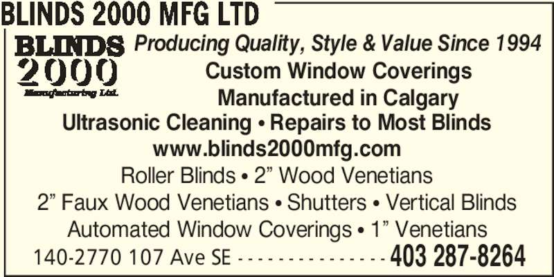 Blinds 2000 Manufacturing Ltd (403-287-8264) - Display Ad - 140-2770 107 Ave SE - - - - - - - - - - - - - - - 403 287-8264 BLINDS 2000 MFG LTD Ultrasonic Cleaning ? Repairs to Most Blinds www.blinds2000mfg.com Roller Blinds ? 2? Wood Venetians 2? Faux Wood Venetians ? Shutters ? Vertical Blinds Automated Window Coverings ? 1? Venetians Custom Window Coverings Manufactured in Calgary Producing Quality, Style & Value Since 1994 140-2770 107 Ave SE - - - - - - - - - - - - - - - 403 287-8264 BLINDS 2000 MFG LTD Ultrasonic Cleaning ? Repairs to Most Blinds www.blinds2000mfg.com Roller Blinds ? 2? Wood Venetians 2? Faux Wood Venetians ? Shutters ? Vertical Blinds Automated Window Coverings ? 1? Venetians Custom Window Coverings Manufactured in Calgary Producing Quality, Style & Value Since 1994