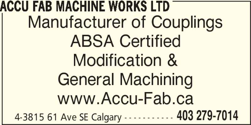 Accufab Machine Works Ltd (403-279-7014) - Display Ad - 4-3815 61 Ave SE Calgary - - - - - - - - - - - 403 279-7014 ACCU FAB MACHINE WORKS LTD ABSA Certified Manufacturer of Couplings Modification & General Machining www.Accu-Fab.ca