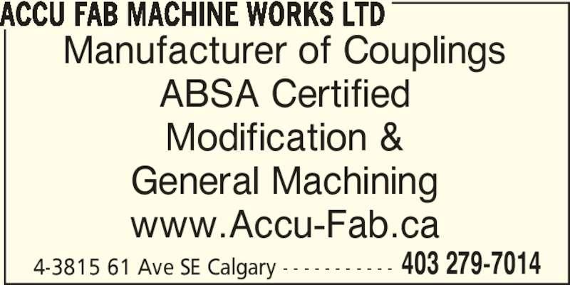 Accufab Machine (403-279-7014) - Display Ad - 4-3815 61 Ave SE Calgary - - - - - - - - - - - 403 279-7014 ACCU FAB MACHINE WORKS LTD ABSA Certified Manufacturer of Couplings Modification & General Machining www.Accu-Fab.ca