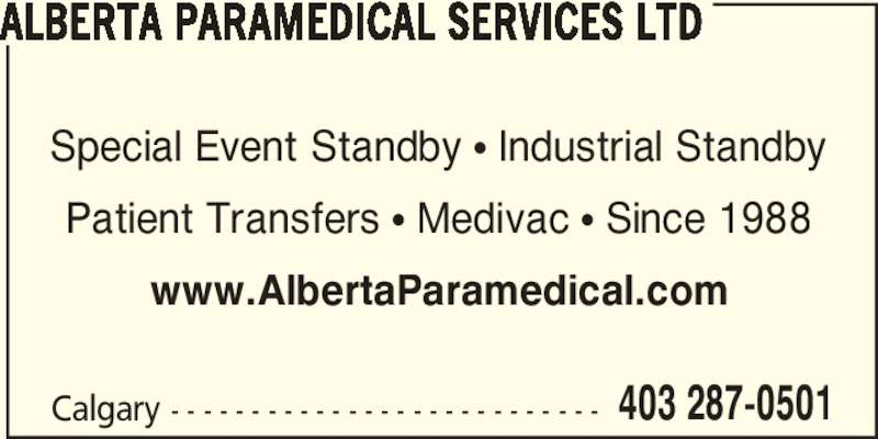 Alberta Paramedical Services Ltd (403-287-0501) - Display Ad - www.AlbertaParamedical.com Calgary - - - - - - - - - - - - - - - - - - - - - - - - - - - 403 287-0501 ALBERTA PARAMEDICAL SERVICES LTD Special Event Standby ? Industrial Standby Patient Transfers ? Medivac ? Since 1988
